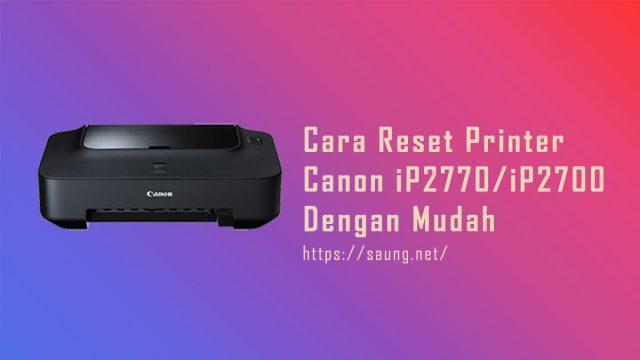 Cara Reset Printer Canon iP2770/iP2700 Dengan Mudah